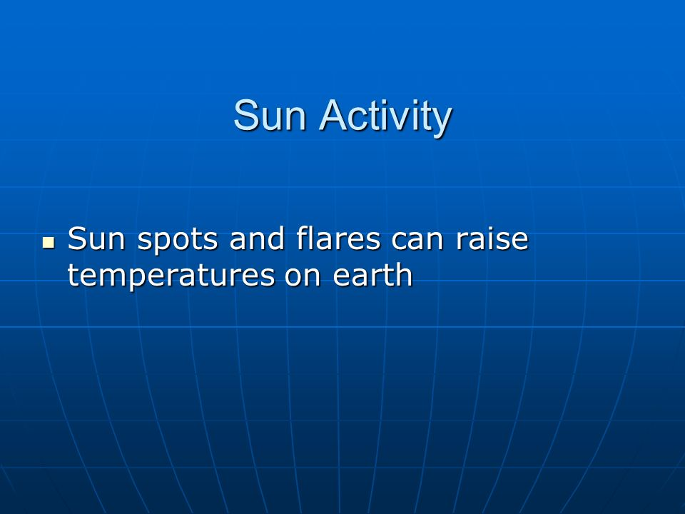 Sun Activity Sun spots and flares can raise temperatures on earth