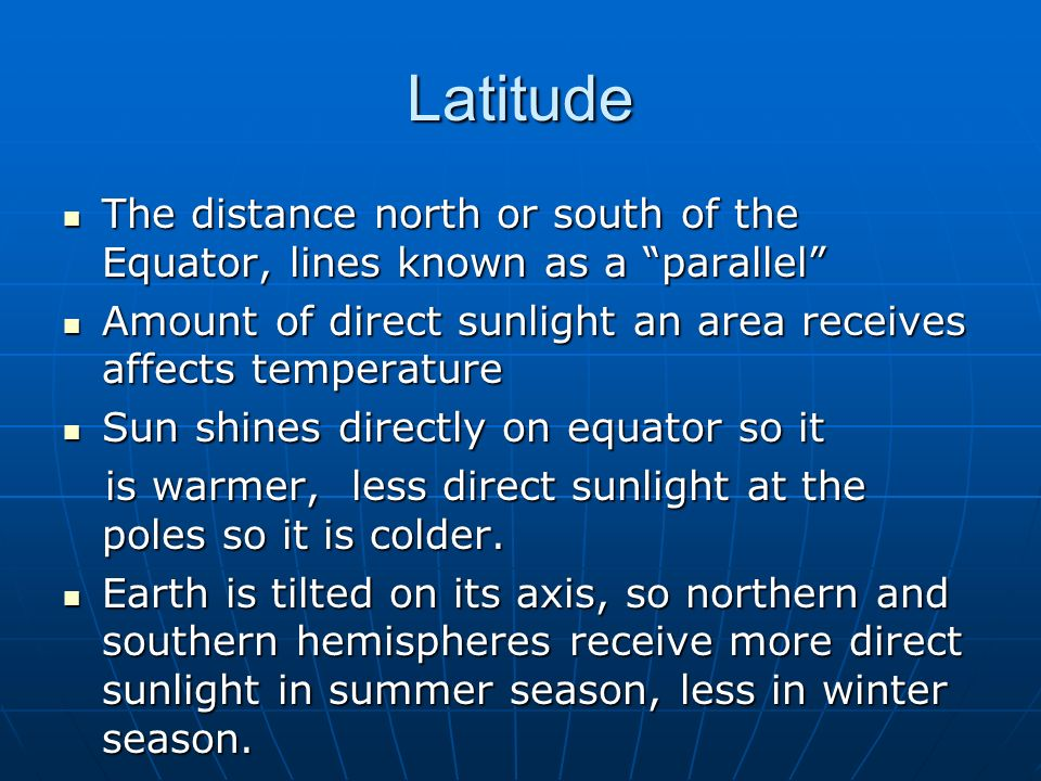 LatitudeThe distance north or south of the Equator, lines known as a parallel Amount of direct sunlight an area receives affects temperature.