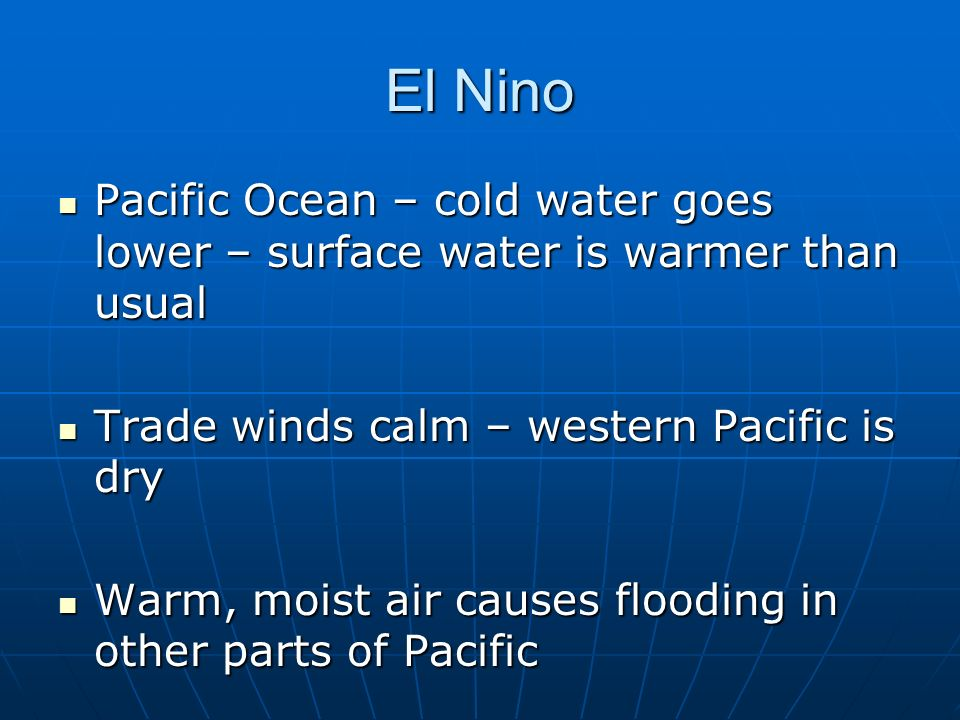 El NinoPacific Ocean – cold water goes lower – surface water is warmer than usual. Trade winds calm – western Pacific is dry.