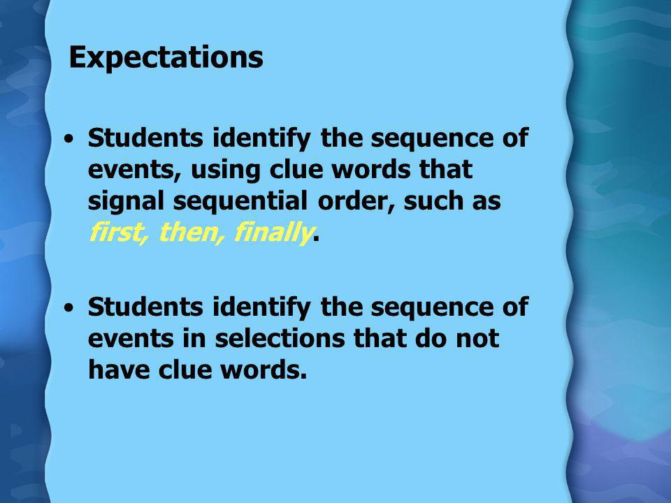 Expectations Students identify the sequence of events, using clue words that signal sequential order, such as first, then, finally.