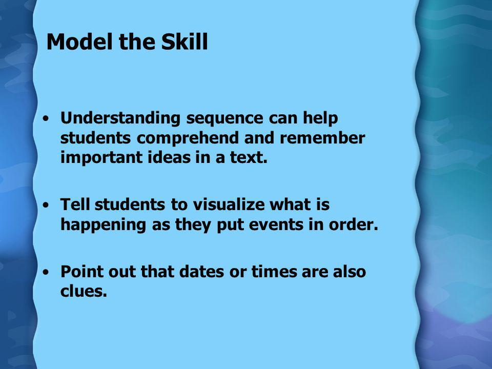 Model the Skill Understanding sequence can help students comprehend and remember important ideas in a text.