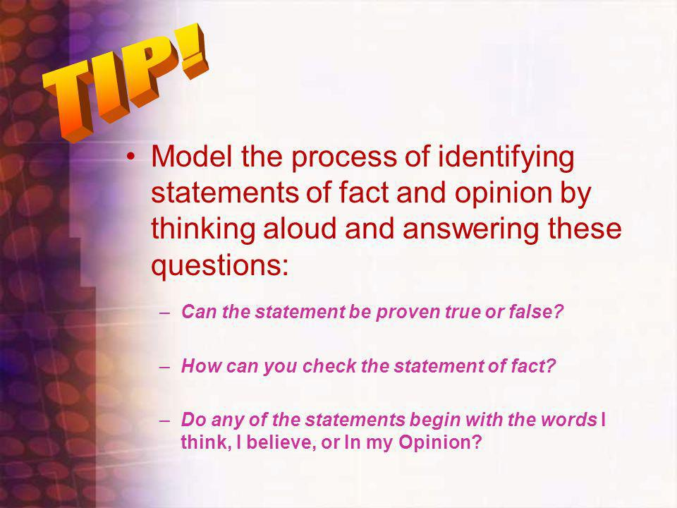 TIP! Model the process of identifying statements of fact and opinion by thinking aloud and answering these questions: