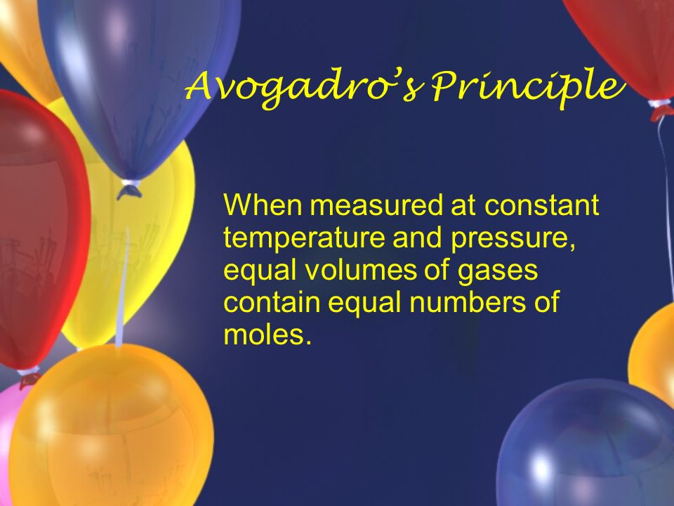 Avogadro's Principle When measured at constant temperature and pressure, equal volumes of gases contain equal numbers of moles.