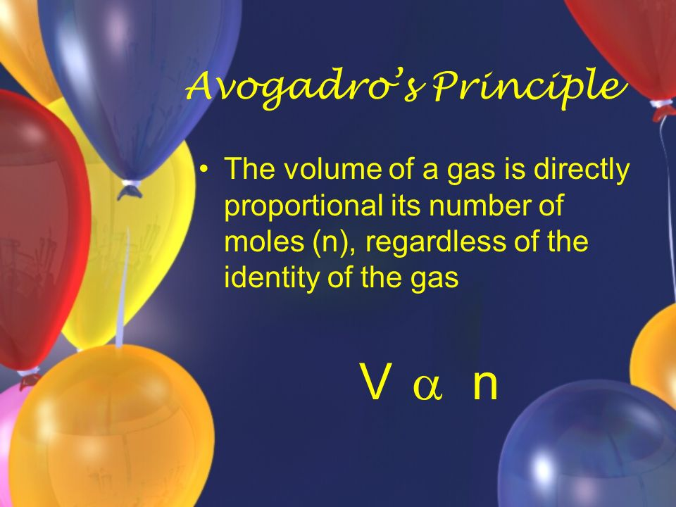 Avogadro's Principle The volume of a gas is directly proportional its number of moles (n), regardless of the identity of the gas.