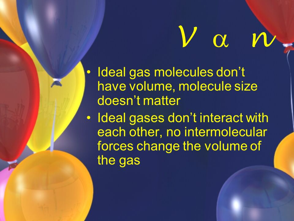 V  n Ideal gas molecules don't have volume, molecule size doesn't matter.