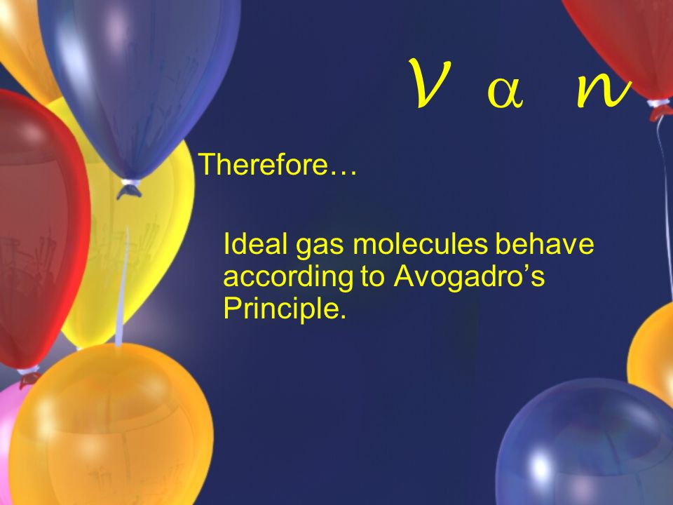 V  n Therefore… Ideal gas molecules behave according to Avogadro's Principle.