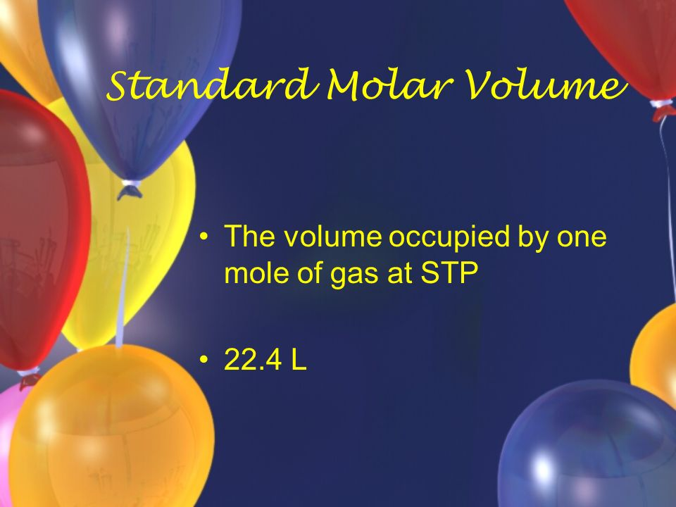 Standard Molar Volume The volume occupied by one mole of gas at STP