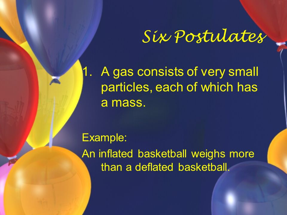 Six Postulates A gas consists of very small particles, each of which has a mass. Example: