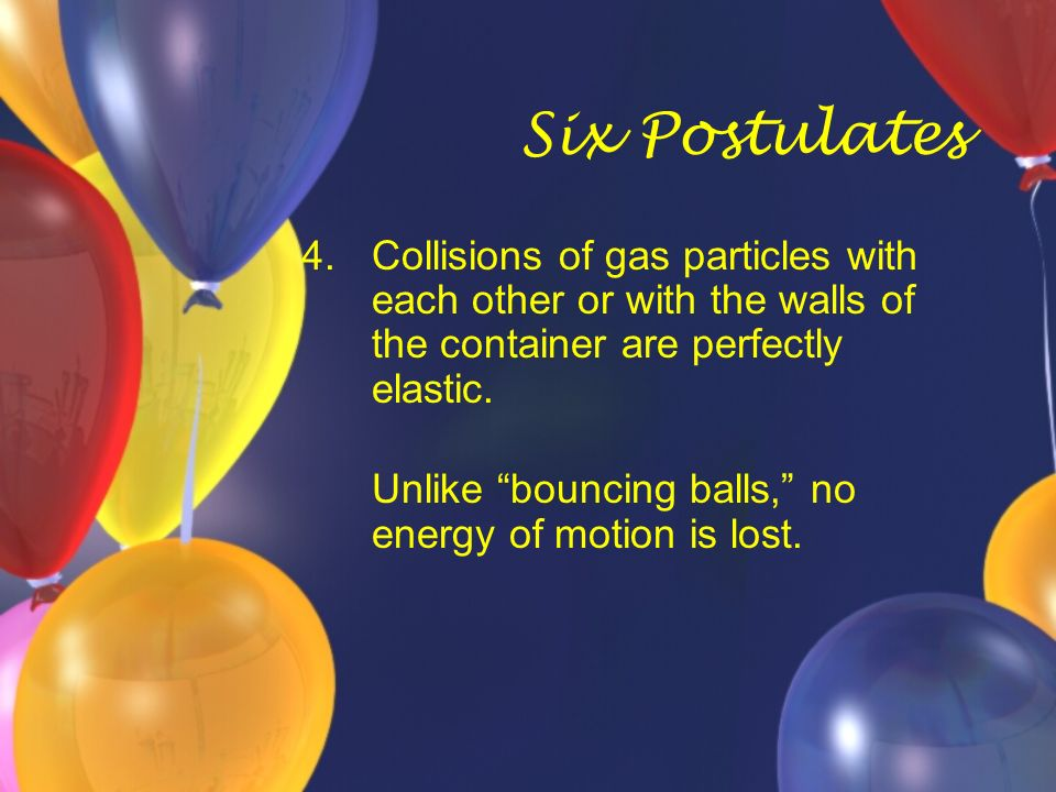 Six Postulates Collisions of gas particles with each other or with the walls of the container are perfectly elastic.