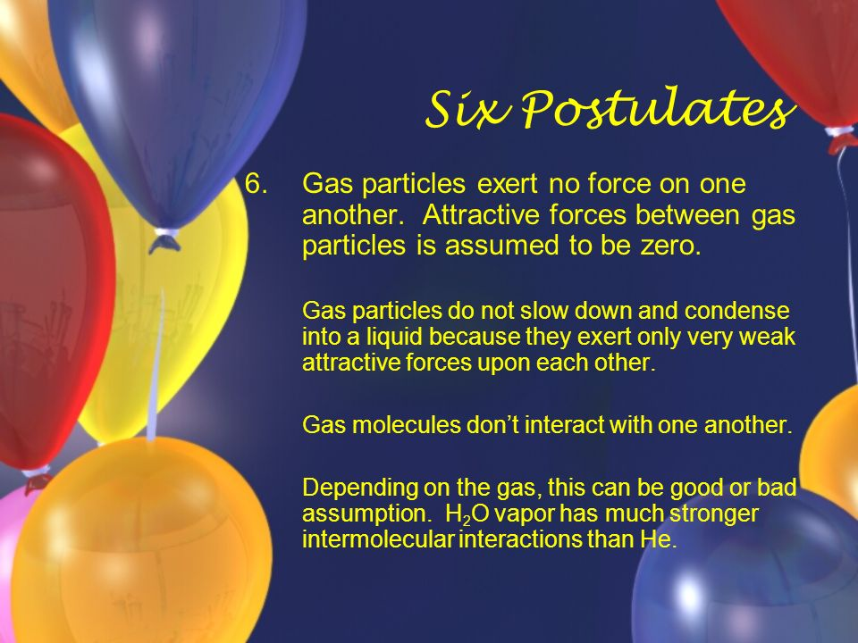Six Postulates 6. Gas particles exert no force on one another. Attractive forces between gas particles is assumed to be zero.