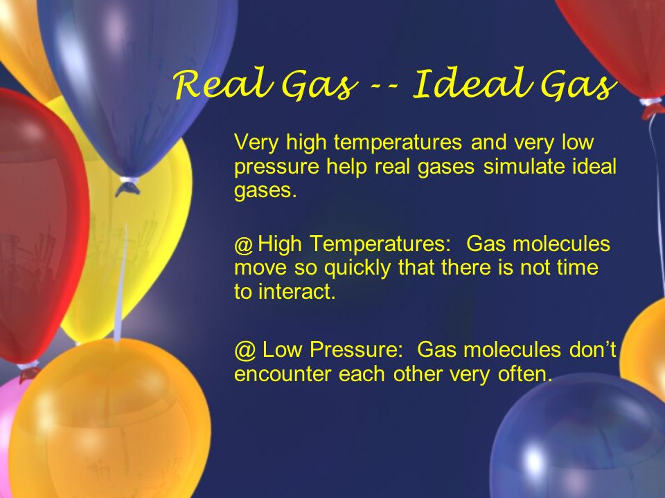 Real Gas -- Ideal Gas Very high temperatures and very low pressure help real gases simulate ideal gases.