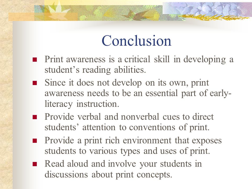 Conclusion Print awareness is a critical skill in developing a student's reading abilities.