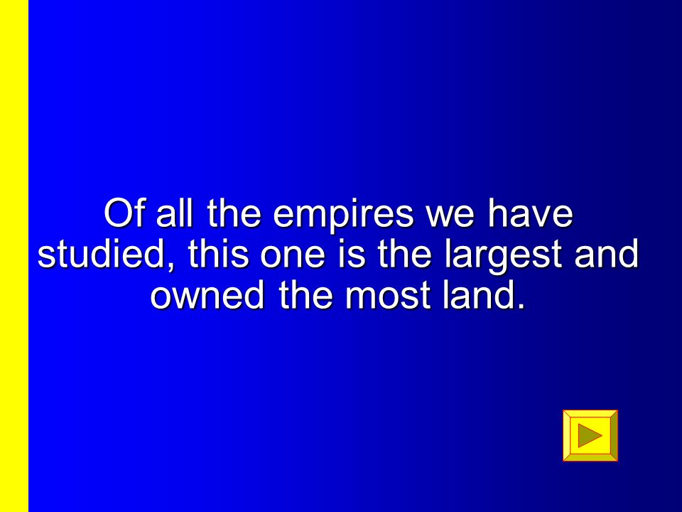 Of all the empires we have studied, this one is the largest and owned the most land.