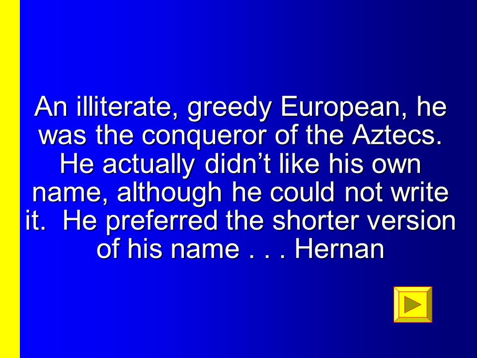 An illiterate, greedy European, he was the conqueror of the Aztecs