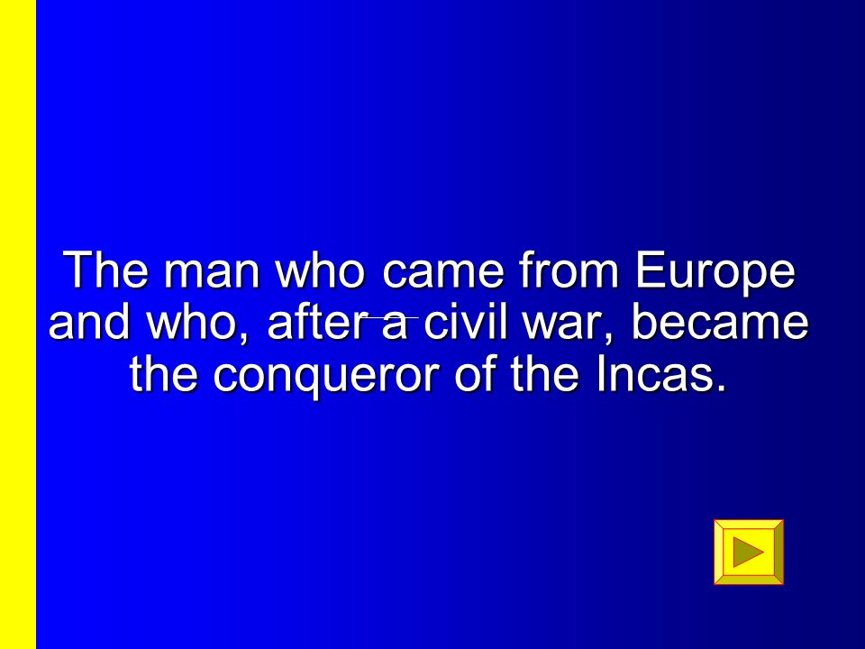The man who came from Europe and who, after a civil war, became the conqueror of the Incas.