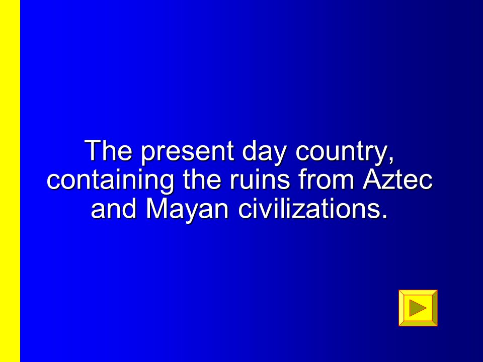 The present day country, containing the ruins from Aztec and Mayan civilizations.