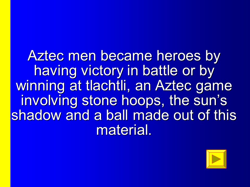 Aztec men became heroes by having victory in battle or by winning at tlachtli, an Aztec game involving stone hoops, the sun's shadow and a ball made out of this material.