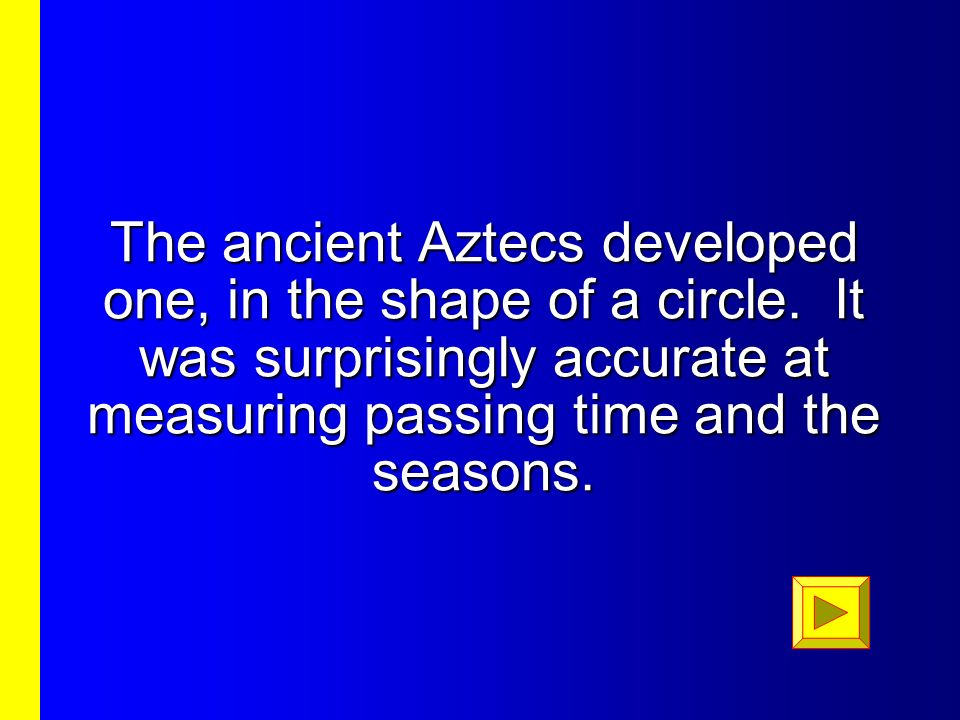 The ancient Aztecs developed one, in the shape of a circle