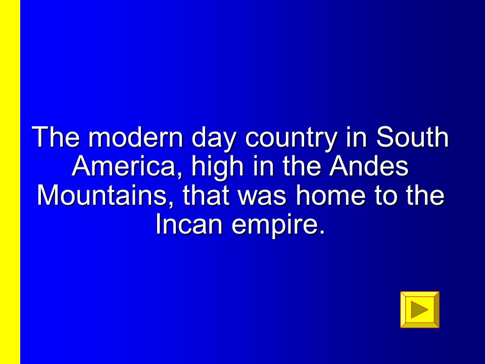 The modern day country in South America, high in the Andes Mountains, that was home to the Incan empire.