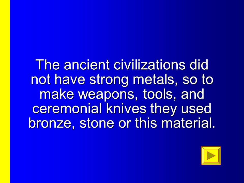 The ancient civilizations did not have strong metals, so to make weapons, tools, and ceremonial knives they used bronze, stone or this material.