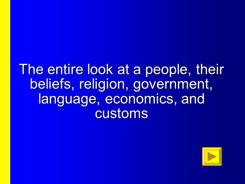The entire look at a people, their beliefs, religion, government, language, economics, and customs