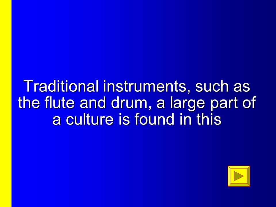 Traditional instruments, such as the flute and drum, a large part of a culture is found in this