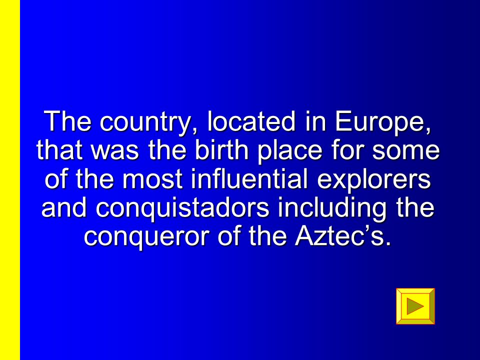The country, located in Europe, that was the birth place for some of the most influential explorers and conquistadors including the conqueror of the Aztec's.