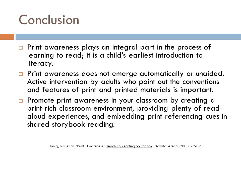 Conclusion Print awareness plays an integral part in the process of learning to read; it is a child's earliest introduction to literacy.
