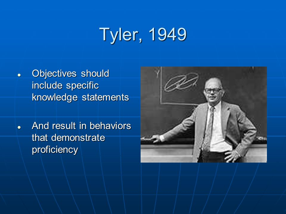 Tyler, 1949 Objectives should include specific knowledge statements