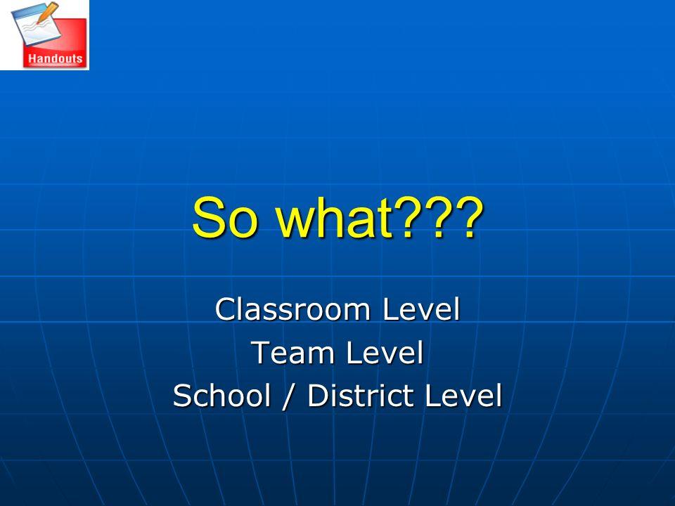 Classroom Level Team Level School / District Level