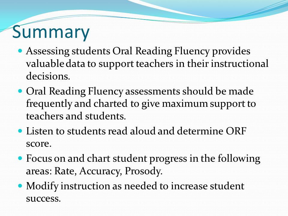 Summary Assessing students Oral Reading Fluency provides valuable data to support teachers in their instructional decisions.