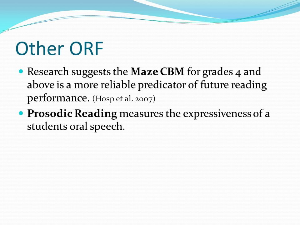 Other ORF Research suggests the Maze CBM for grades 4 and above is a more reliable predicator of future reading performance. (Hosp et al. 2007)