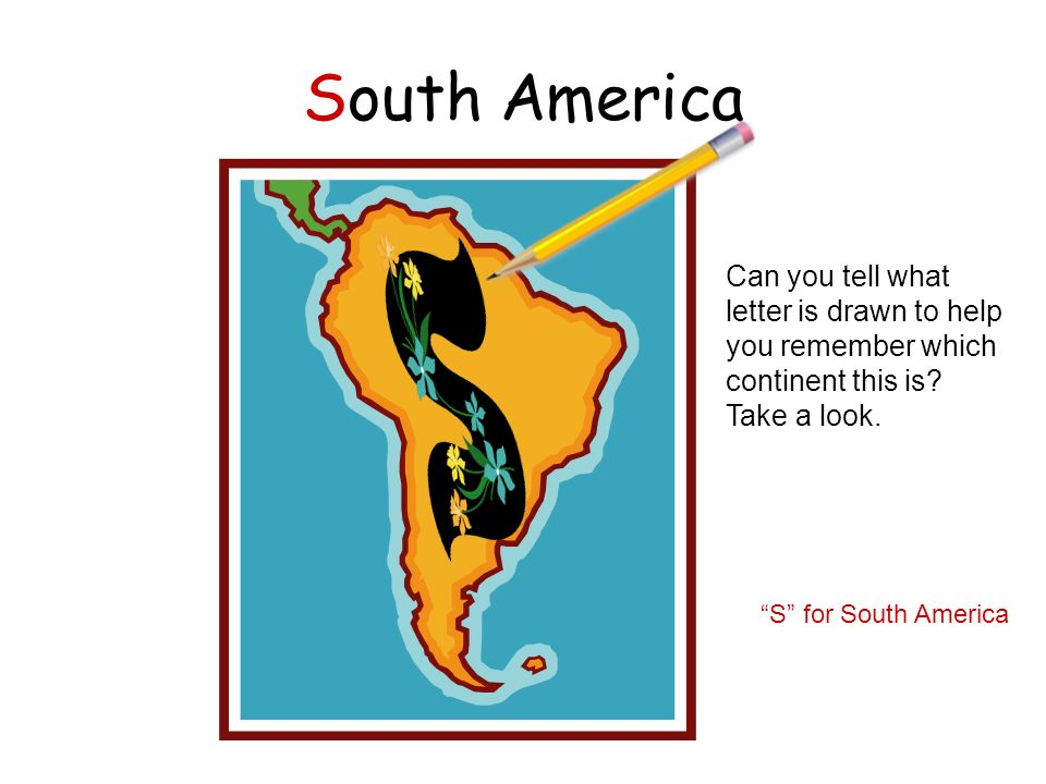 South America Can you tell what letter is drawn to help you remember which continent this is Take a look.