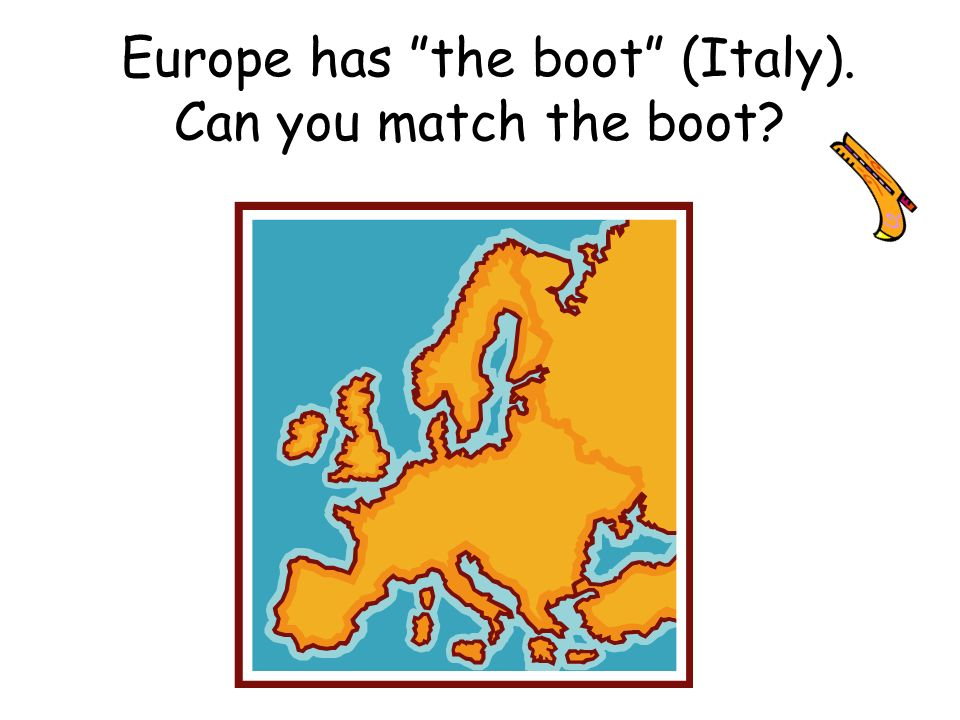 Europe has the boot (Italy). Can you match the boot