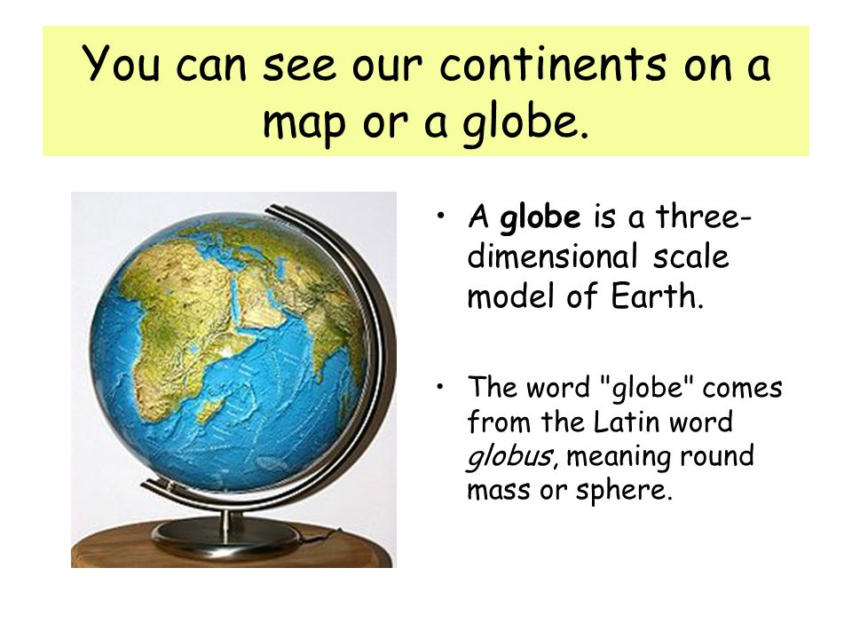 You can see our continents on a map or a globe.