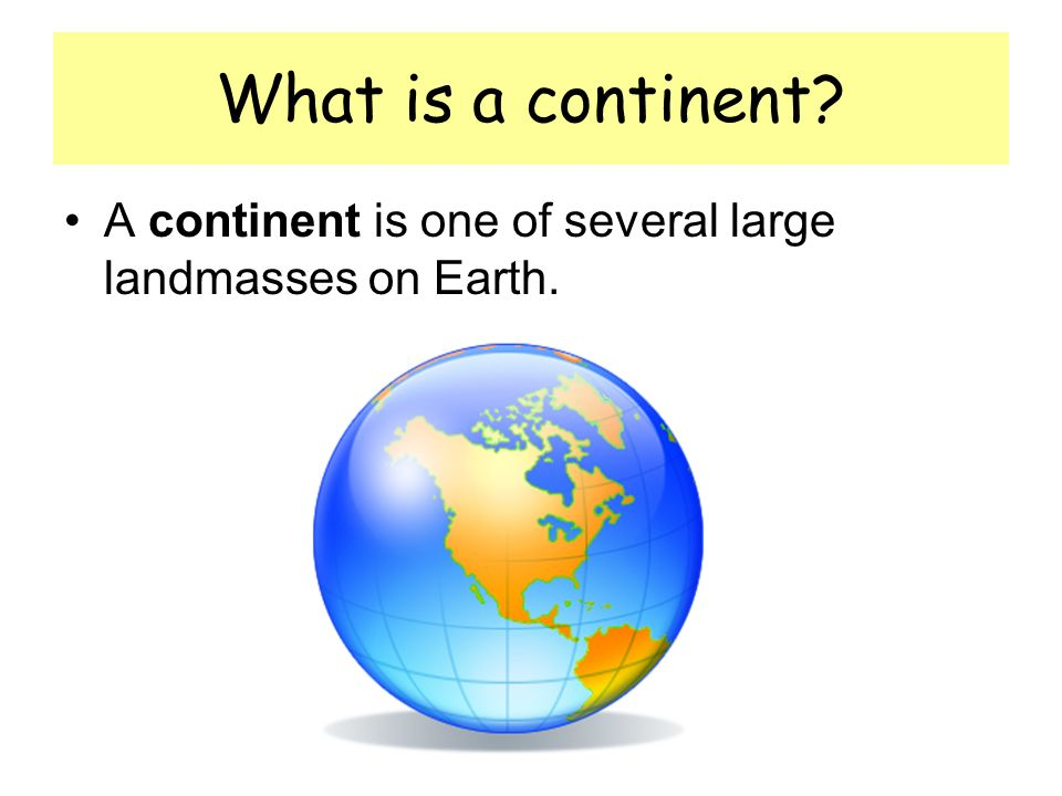 What is a continent A continent is one of several large landmasses on Earth.
