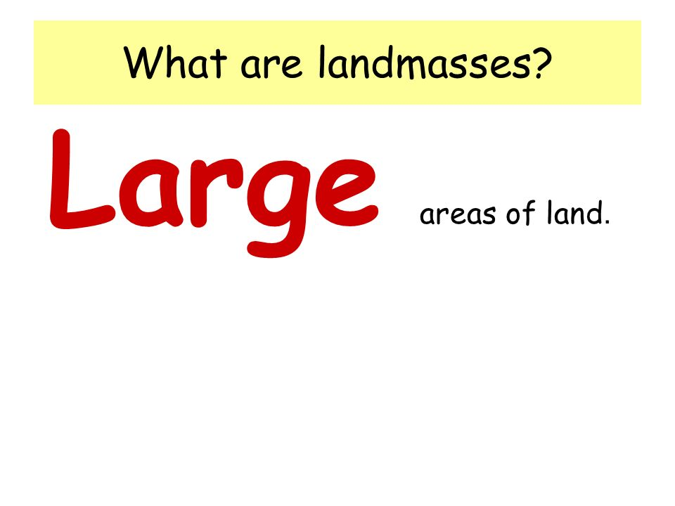 What are landmasses Large areas of land.