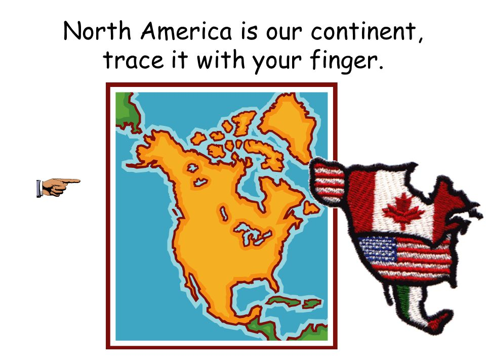 North America is our continent, trace it with your finger.