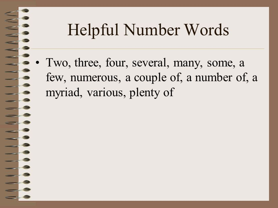 Helpful Number Words Two, three, four, several, many, some, a few, numerous, a couple of, a number of, a myriad, various, plenty of.