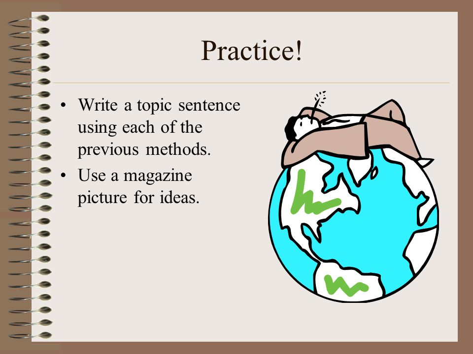 Practice! Write a topic sentence using each of the previous methods.