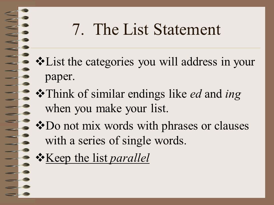 7. The List Statement List the categories you will address in your paper. Think of similar endings like ed and ing when you make your list.