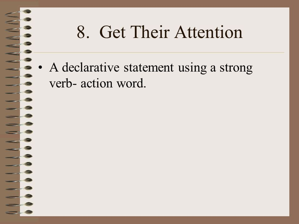 8. Get Their Attention A declarative statement using a strong verb- action word.