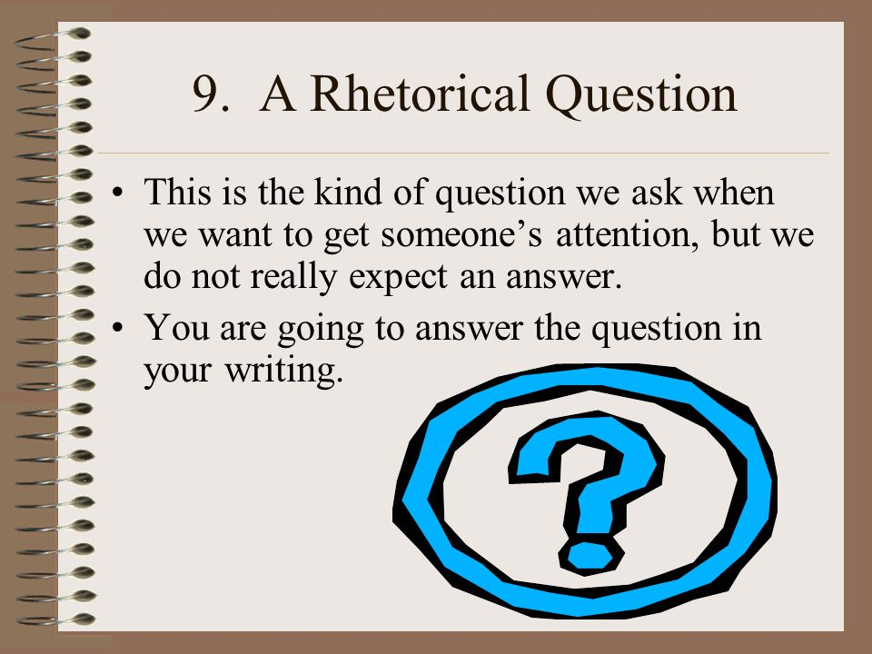 9. A Rhetorical Question This is the kind of question we ask when we want to get someone's attention, but we do not really expect an answer.