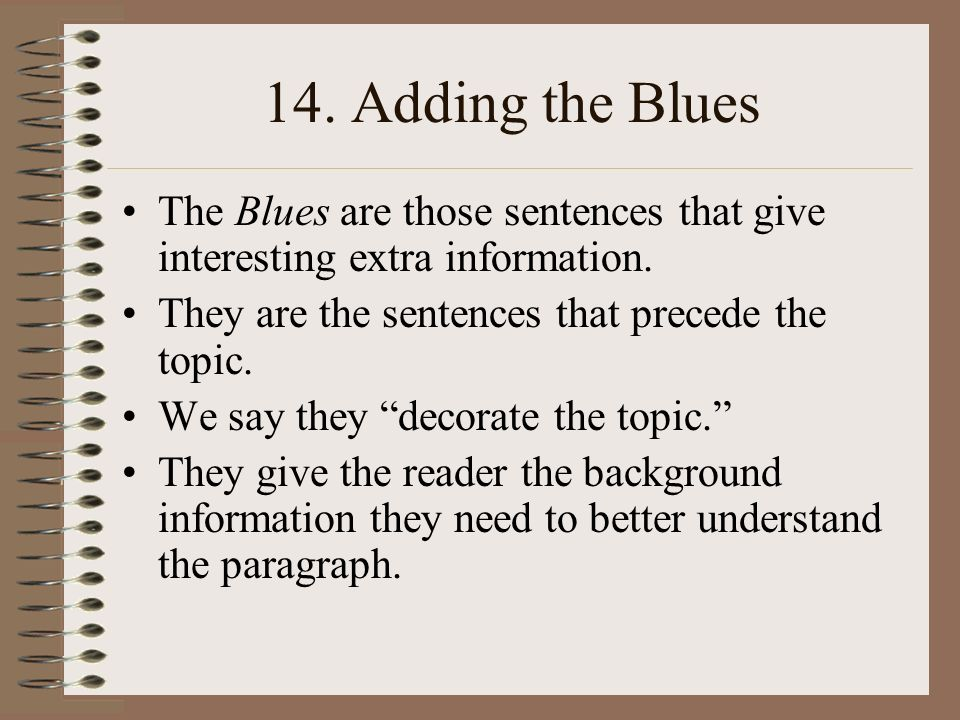 14. Adding the Blues The Blues are those sentences that give interesting extra information. They are the sentences that precede the topic.