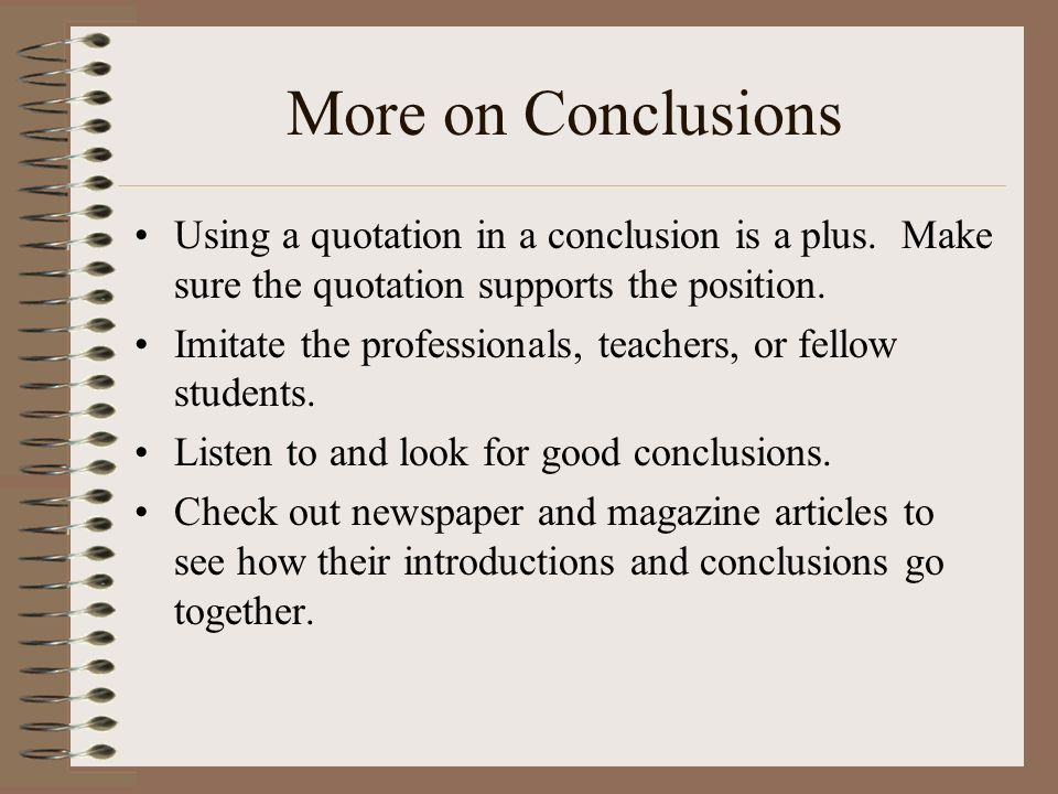 More on Conclusions Using a quotation in a conclusion is a plus. Make sure the quotation supports the position.
