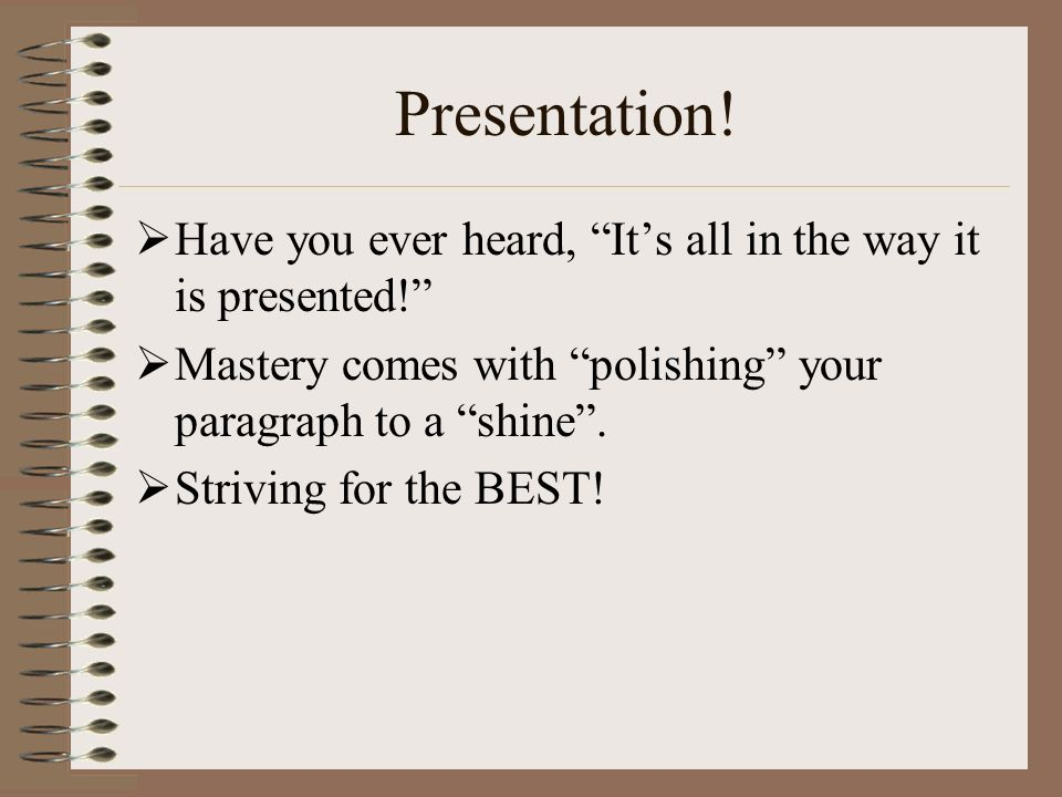 Presentation! Have you ever heard, It's all in the way it is presented! Mastery comes with polishing your paragraph to a shine .