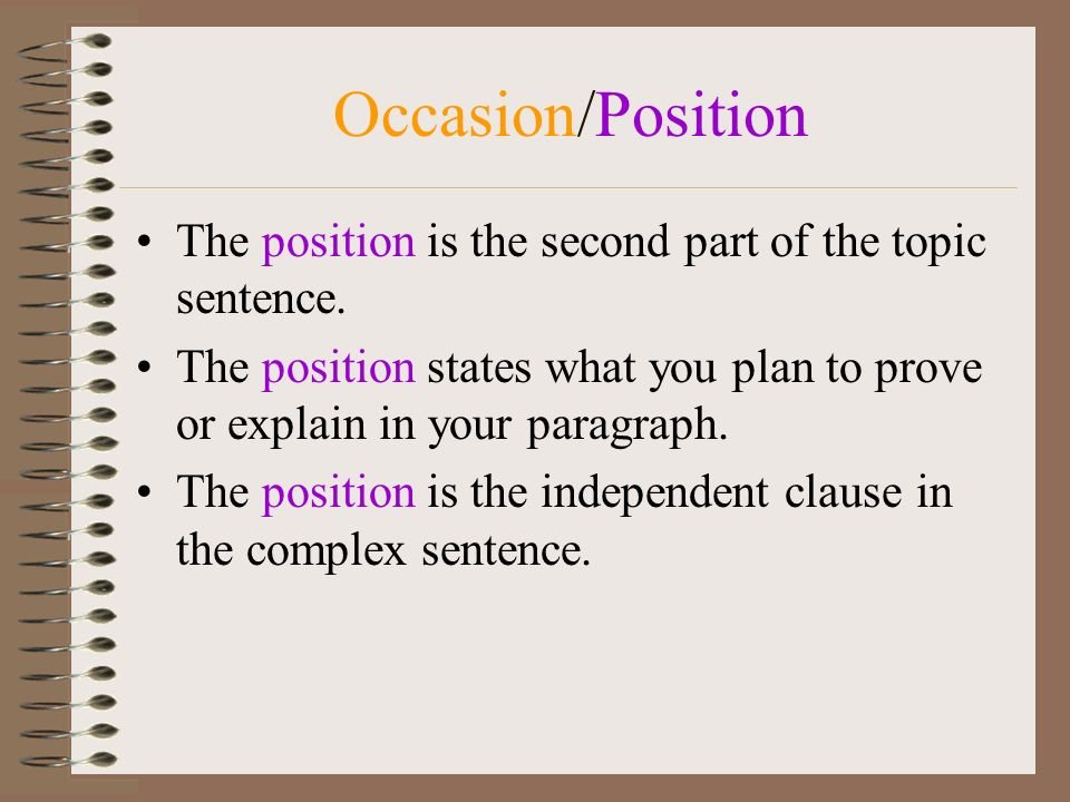 Occasion/Position The position is the second part of the topic sentence. The position states what you plan to prove or explain in your paragraph.
