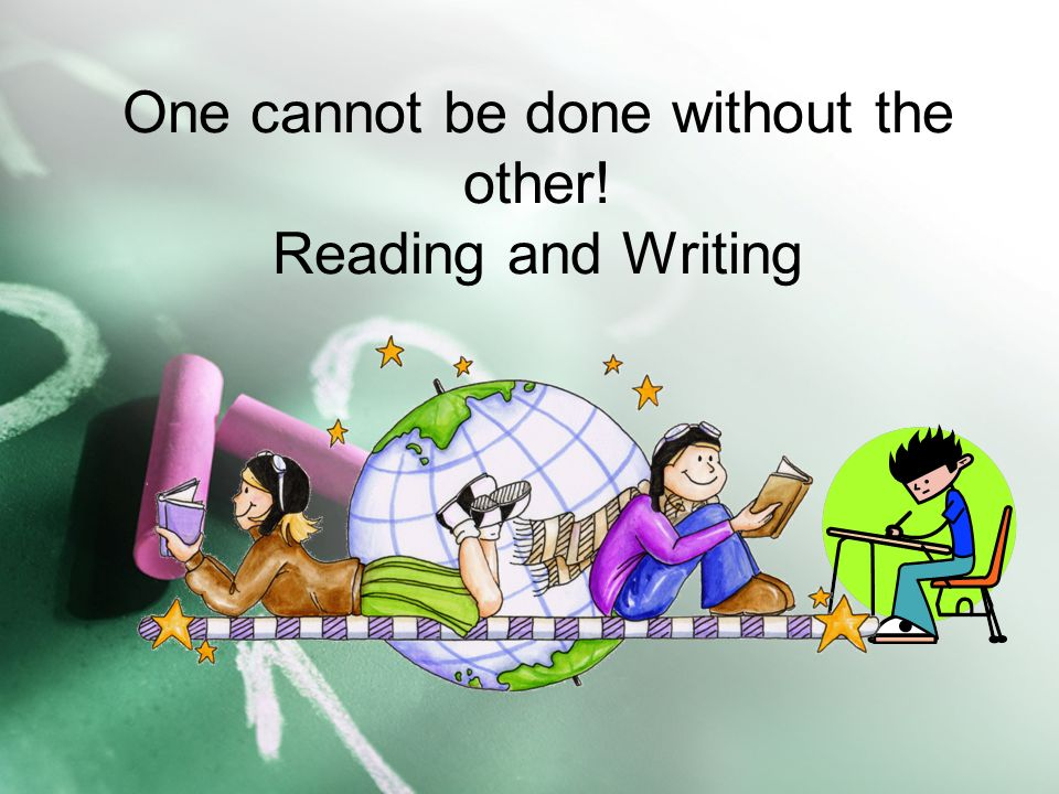One cannot be done without the other! Reading and Writing
