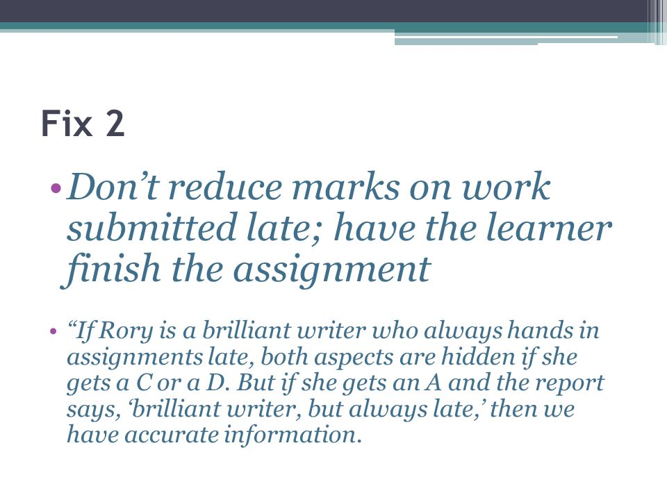 Fix 2Don't reduce marks on work submitted late; have the learner finish the assignment.