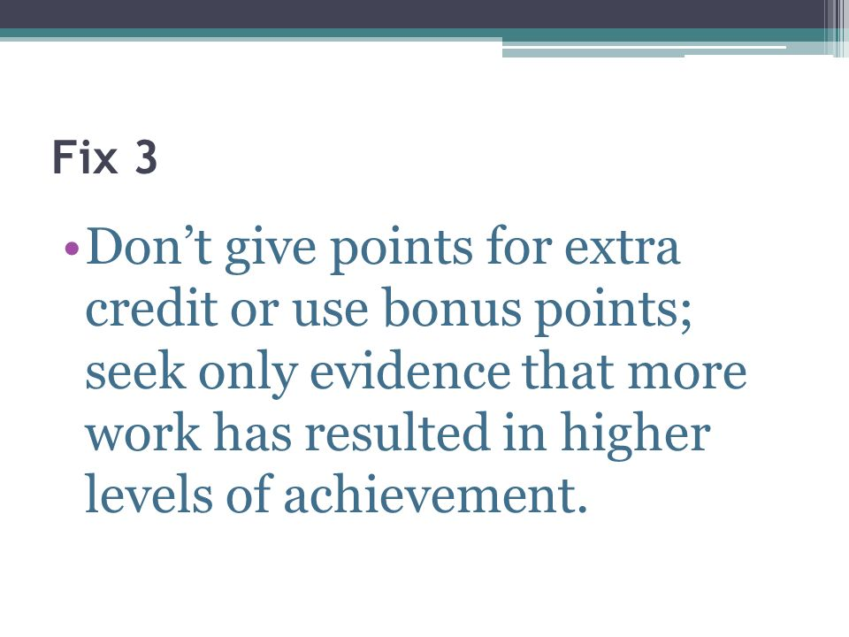 Fix 3 Don't give points for extra credit or use bonus points; seek only evidence that more work has resulted in higher levels of achievement.